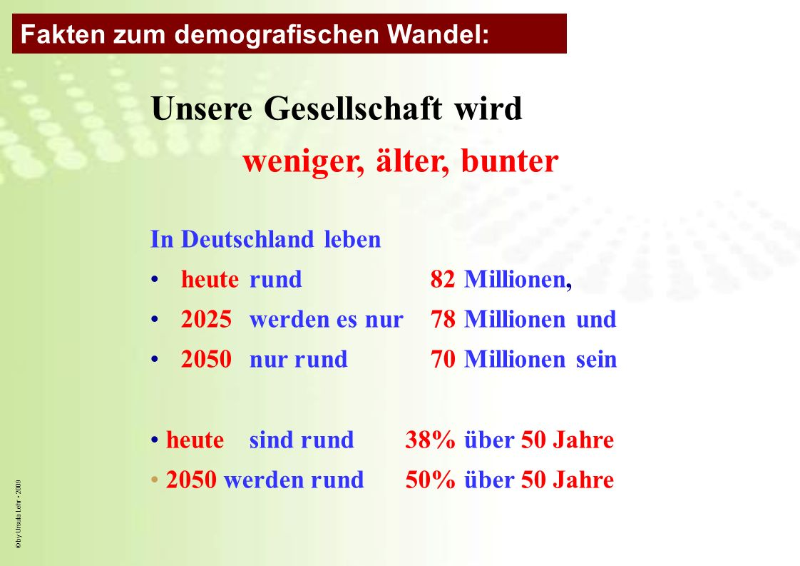© by Ursula Lehr 2009 Unsere Gesellschaft wird weniger, älter, bunter In Deutschland leben heuterund 82 Millionen, 2025 werden es nur 78 Millionen und