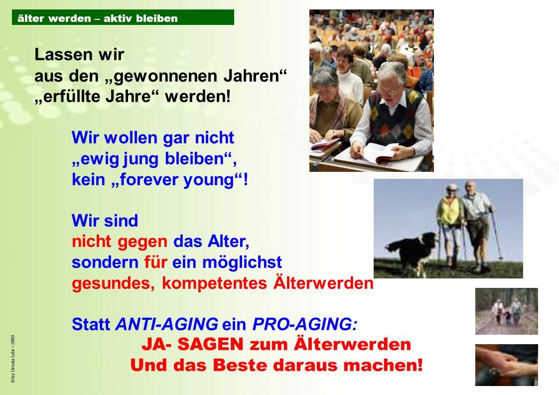 © by Ursula Lehr 2009 Lassen wir aus den gewonnenen Jahren erfüllte Jahre werden! Wir wollen gar nicht ewig jung bleiben, kein forever young! Wir sind