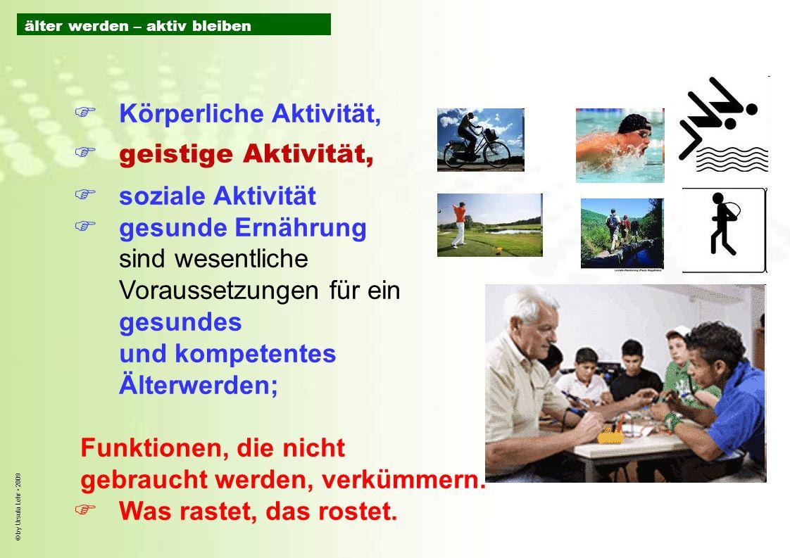 © by Ursula Lehr 2009 Körperliche Aktivität, geistige Aktivität, soziale Aktivität gesunde Ernährung sind wesentliche Voraussetzungen für ein gesundes