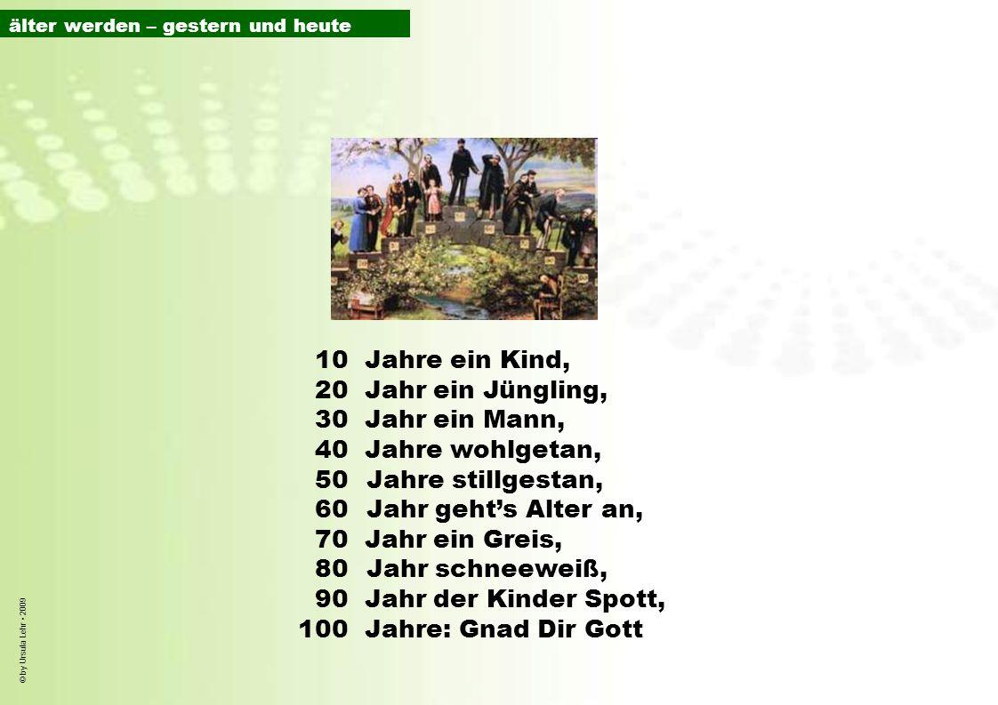 © by Ursula Lehr 2009 10Jahre ein Kind, 20Jahr ein Jüngling, 30Jahr ein Mann, 40Jahre wohlgetan, 50Jahre stillgestan, 60 Jahr gehts Alter an, 70Jahr e