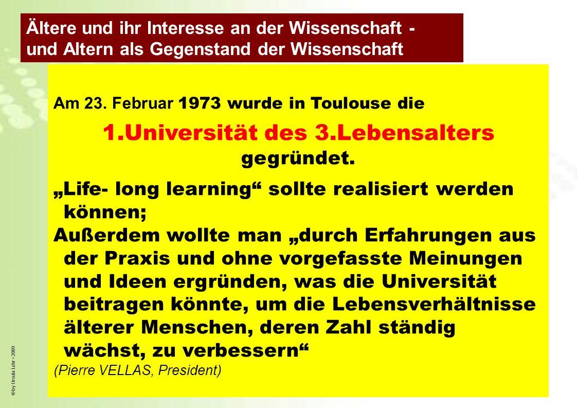 © by Ursula Lehr 2009 Am 23. Februar 1973 wurde in Toulouse die 1.Universität des 3.Lebensalters gegründet. Life- long learning sollte realisiert werd