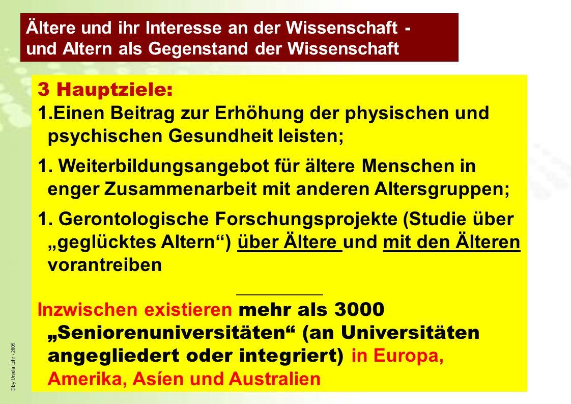 © by Ursula Lehr 2009 3 Hauptziele: 1.Einen Beitrag zur Erhöhung der physischen und psychischen Gesundheit leisten; 1. Weiterbildungsangebot für älter