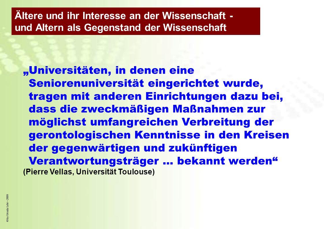 © by Ursula Lehr 2009 Universitäten, in denen eine Seniorenuniversität eingerichtet wurde, tragen mit anderen Einrichtungen dazu bei, dass die zweckmä