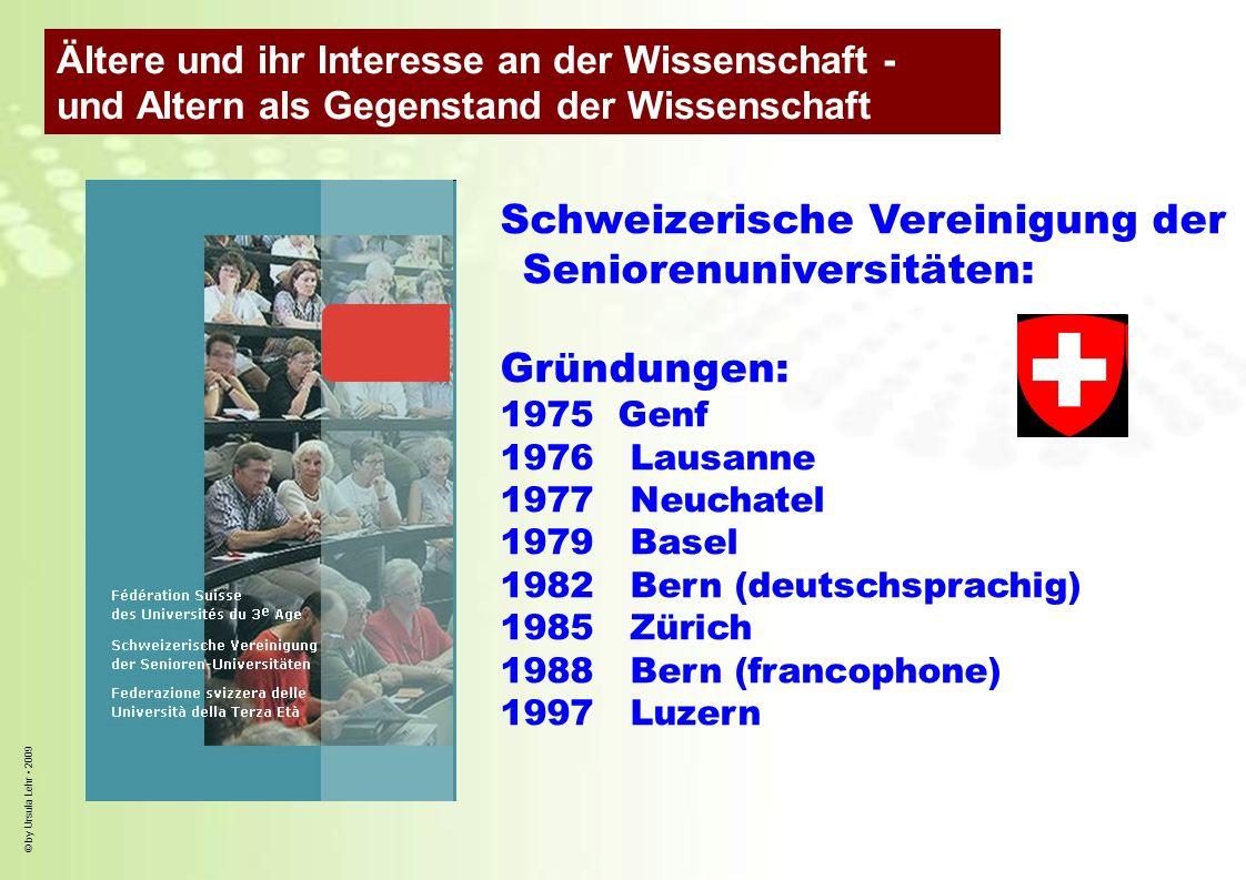© by Ursula Lehr 2009 Schweizerische Vereinigung der Seniorenuniversitäten: Gründungen: 1975 Genf 1976 Lausanne 1977 Neuchatel 1979 Basel 1982 Bern (d