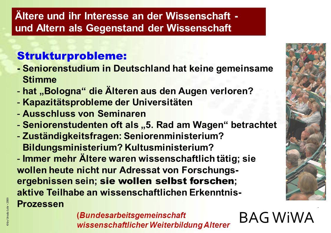 © by Ursula Lehr 2009 Strukturprobleme: - Seniorenstudium in Deutschland hat keine gemeinsame Stimme -hat Bologna die Älteren aus den Augen verloren?