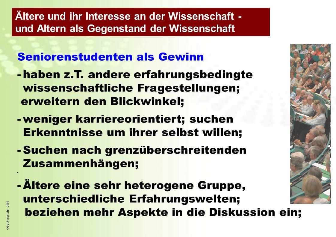 © by Ursula Lehr 2009 Seniorenstudenten als Gewinn -haben z.T. andere erfahrungsbedingte wissenschaftliche Fragestellungen; erweitern den Blickwinkel;