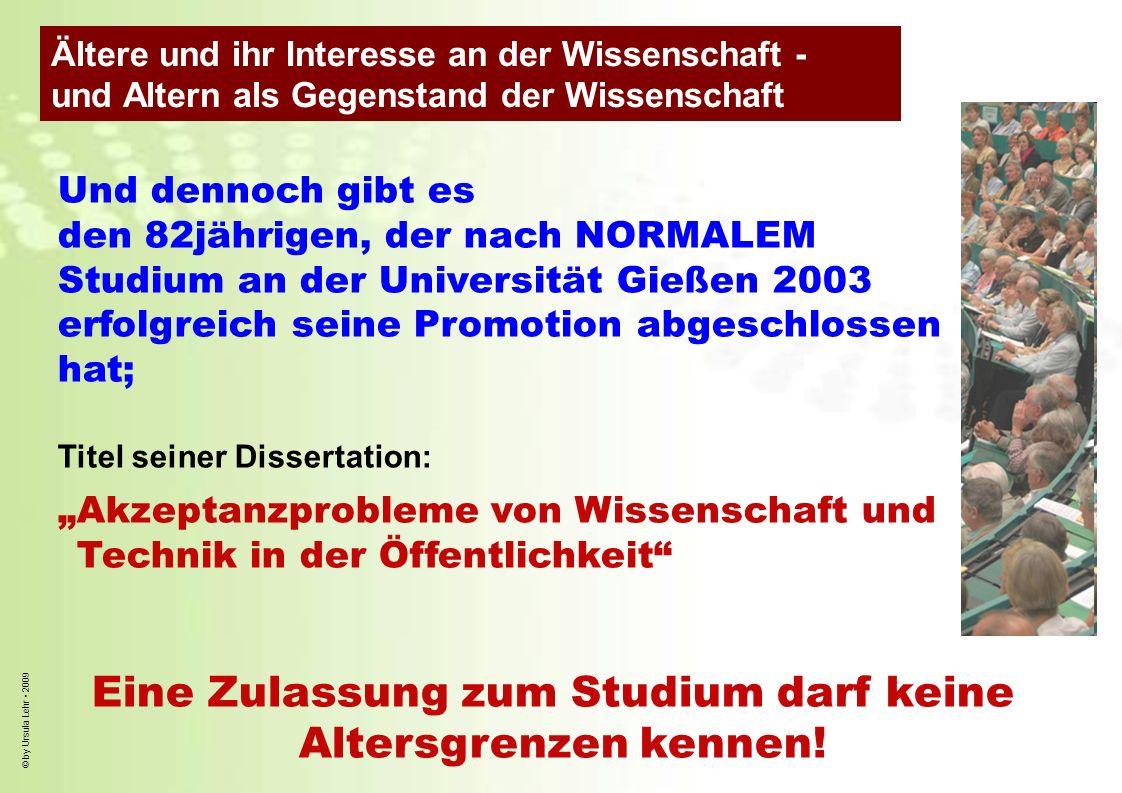 © by Ursula Lehr 2009 Und dennoch gibt es den 82jährigen, der nach NORMALEM Studium an der Universität Gießen 2003 erfolgreich seine Promotion abgesch
