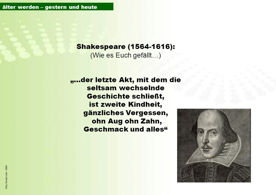 © by Ursula Lehr 2009 Shakespeare (1564-1616): (Wie es Euch gefällt…) …der letzte Akt, mit dem die seltsam wechselnde Geschichte schließt, ist zweite