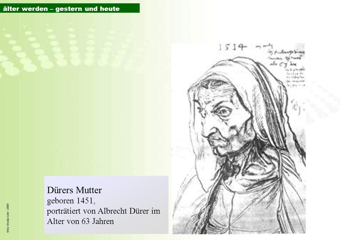 © by Ursula Lehr 2009 Dürers Mutter geboren 1451, porträtiert von Albrecht Dürer im Alter von 63 Jahren älter werden – gestern und heute