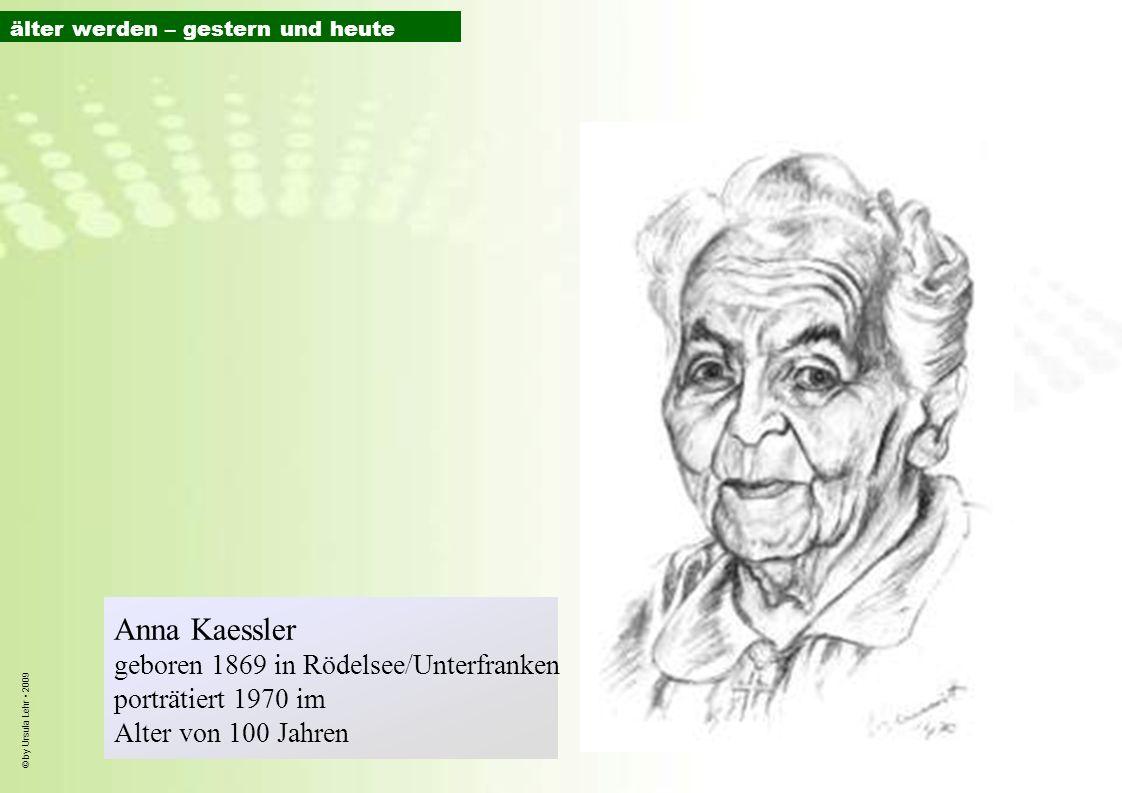 © by Ursula Lehr 2009 Anna Kaessler geboren 1869 in Rödelsee/Unterfranken porträtiert 1970 im Alter von 100 Jahren älter werden – gestern und heute
