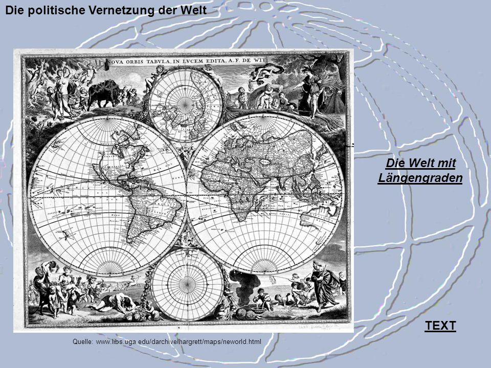 Quelle: www.libs.uga.edu/darchive/hargrett/maps/neworld.html Die politische Vernetzung der Welt Die Welt mit Längengraden TEXT