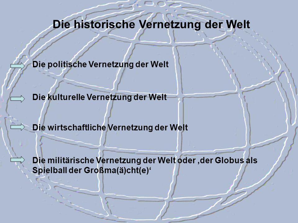 Die historische Vernetzung der Welt Die politische Vernetzung der Welt Die kulturelle Vernetzung der Welt Die wirtschaftliche Vernetzung der Welt Die