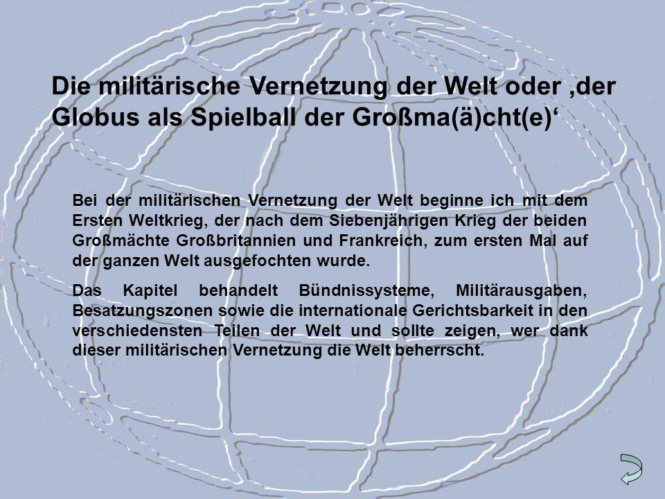 Die militärische Vernetzung der Welt oder der Globus als Spielball der Großma(ä)cht(e) Bei der militärischen Vernetzung der Welt beginne ich mit dem E