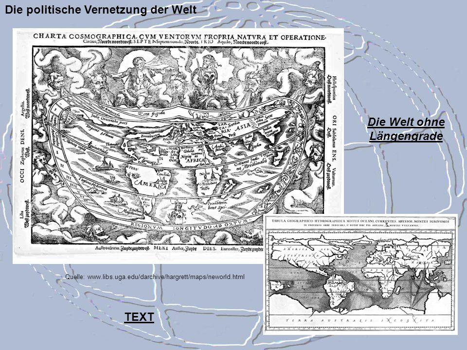 Die politische Vernetzung der Welt Quelle: www.libs.uga.edu/darchive/hargrett/maps/neworld.html Die Welt ohne Längengrade TEXT