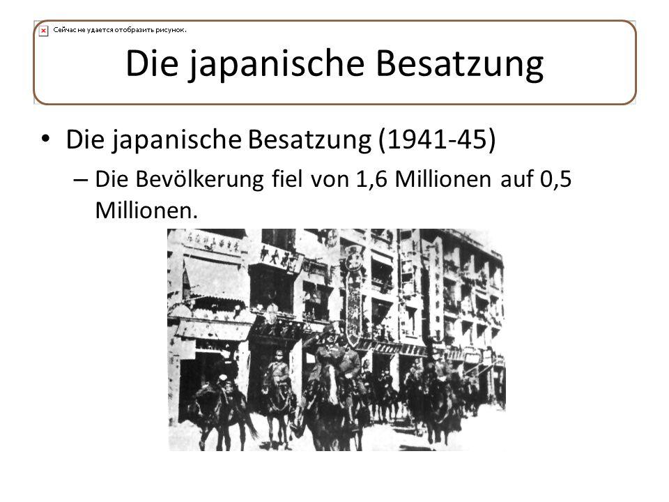 Die japanische Besatzung Die japanische Besatzung (1941-45) – Die Bevölkerung fiel von 1,6 Millionen auf 0,5 Millionen.