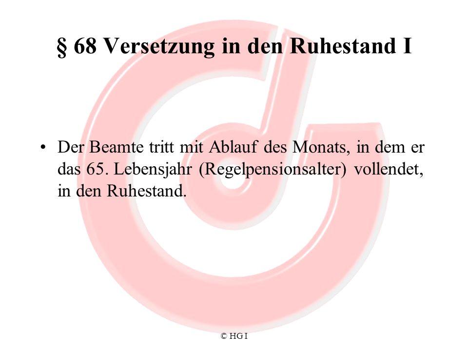 © HG I § 68 Versetzung in den Ruhestand I Der Beamte tritt mit Ablauf des Monats, in dem er das 65. Lebensjahr (Regelpensionsalter) vollendet, in den