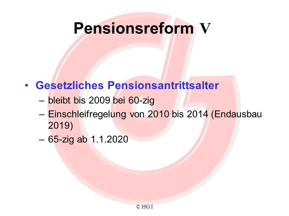 © HG I Pensionsreform V Gesetzliches Pensionsantrittsalter –bleibt bis 2009 bei 60-zig –Einschleifregelung von 2010 bis 2014 (Endausbau 2019) –65-zig