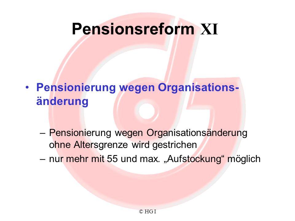 © HG I Pensionsreform XI Pensionierung wegen Organisations- änderung –Pensionierung wegen Organisationsänderung ohne Altersgrenze wird gestrichen –nur