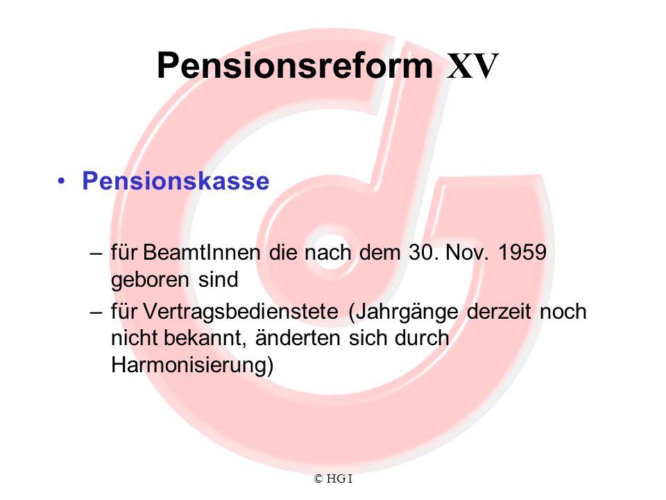 © HG I Pensionsreform XV Pensionskasse –für BeamtInnen die nach dem 30. Nov. 1959 geboren sind –für Vertragsbedienstete (Jahrgänge derzeit noch nicht