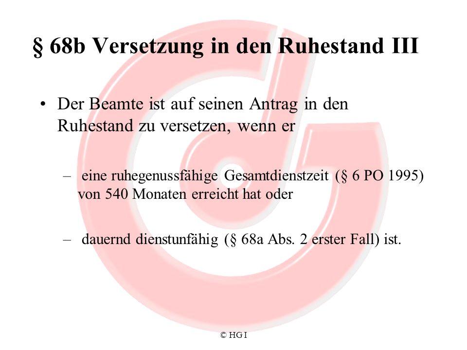 © HG I § 68c Versetzung in den Ruhestand IV Der Beamte, der die Voraussetzung des § 68b Abs.