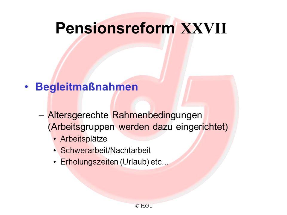 © HG I Pensionsreform XXVII Begleitmaßnahmen –Altersgerechte Rahmenbedingungen (Arbeitsgruppen werden dazu eingerichtet) Arbeitsplätze Schwerarbeit/Na