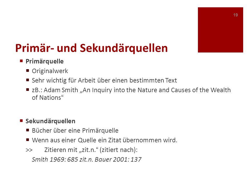 Primär- und Sekundärquellen Primärquelle Originalwerk Sehr wichtig für Arbeit über einen bestimmten Text zB.: Adam Smith An Inquiry into the Nature an