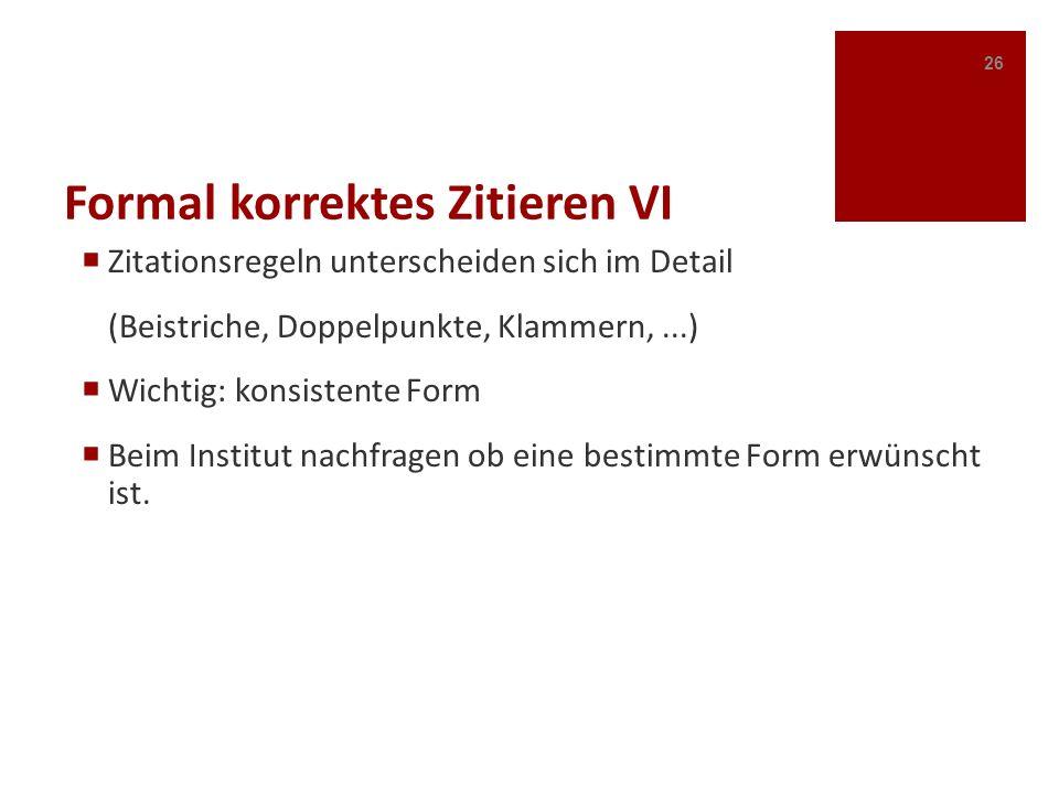 Formal korrektes Zitieren VI Zitationsregeln unterscheiden sich im Detail (Beistriche, Doppelpunkte, Klammern,...) Wichtig: konsistente Form Beim Inst