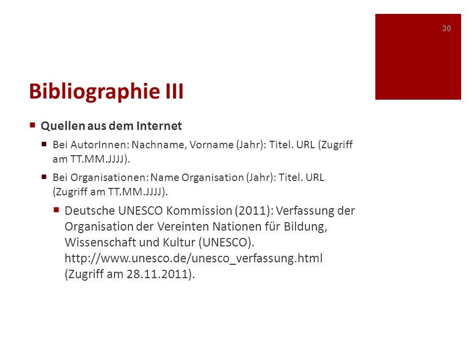 Bibliographie III Quellen aus dem Internet Bei AutorInnen: Nachname, Vorname (Jahr): Titel. URL (Zugriff am TT.MM.JJJJ). Bei Organisationen: Name Orga