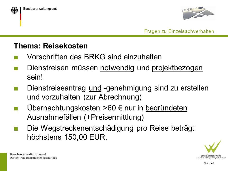 Seite: 40 Fragen zu Einzelsachverhalten Thema: Reisekosten Vorschriften des BRKG sind einzuhalten Dienstreisen müssen notwendig und projektbezogen sei