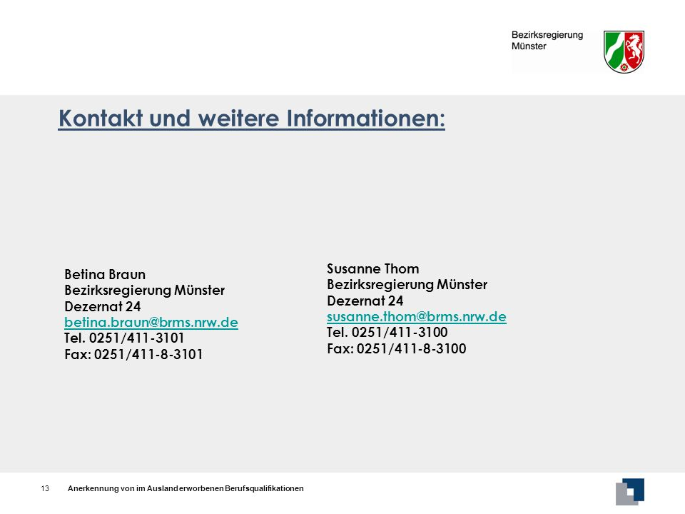 Anerkennung von im Ausland erworbenen Berufsqualifikationen13 Betina Braun Bezirksregierung Münster Dezernat 24 betina.braun@brms.nrw.de@brms.nrw.de T