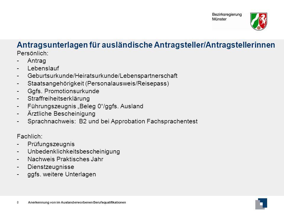 Anerkennung von im Ausland erworbenen Berufsqualifikationen9 Approbation Zuständigkeit: -für alle Herkunftsländer Bezirksregierungen am - Beschäftigungsort (Stelle im Krankenhaus/Absichtserklärung) Verwaltungsgebühr: -Rahmengebühr: 130 - 500 Formulare/Informationen: Internetseite der Bezirksregierung Münster