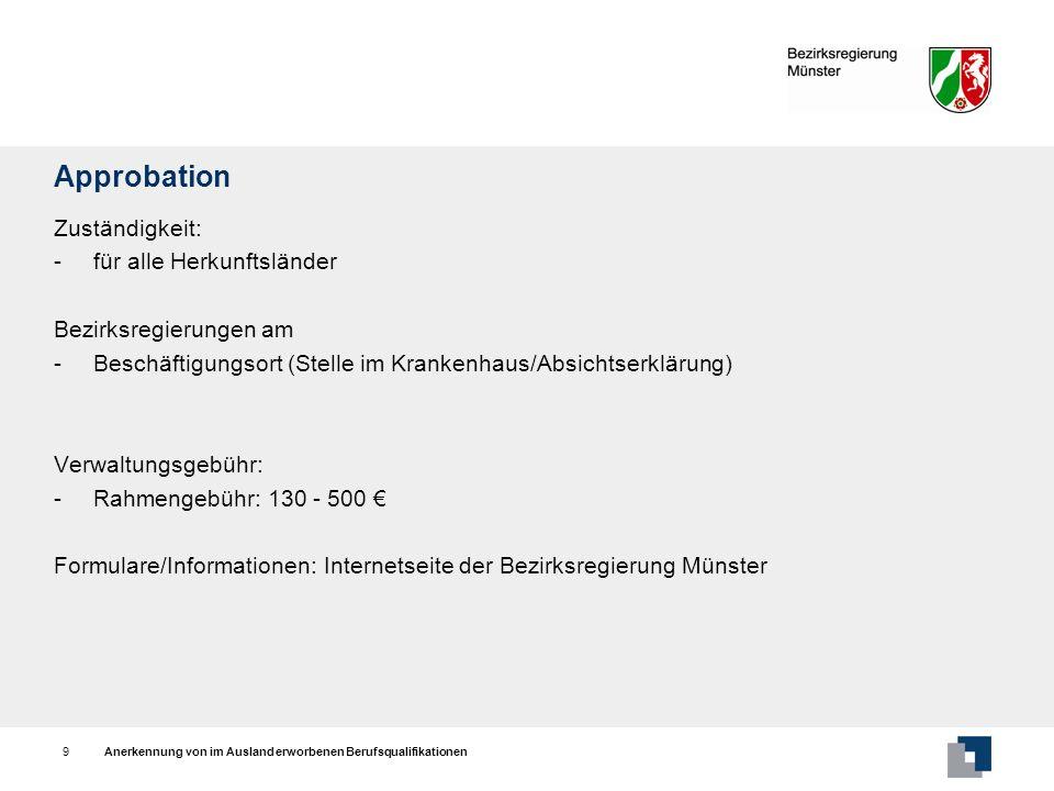 Anerkennung von im Ausland erworbenen Berufsqualifikationen10 Berufserlaubnis Zuständigkeit: - für alle Herkunftsländer Bezirksregierungen am - Beschäftigungsort Verwaltungsgebühr: - Rahmengebühr: 130 - 500 Formulare/Informationen: Internetseite der Bezirksregierung Münster