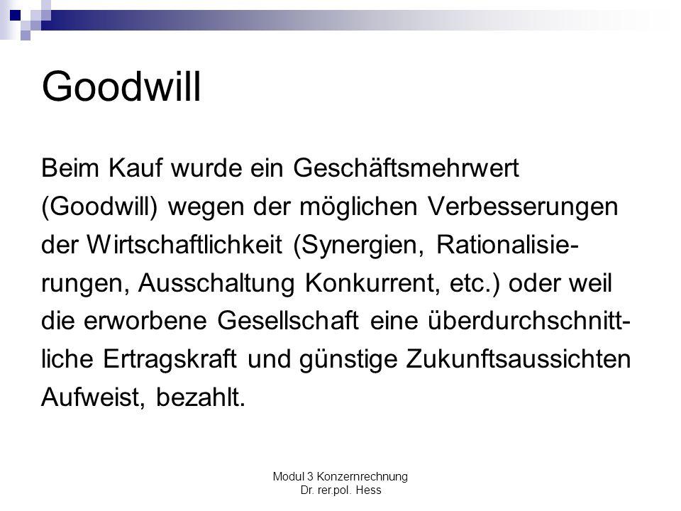 Modul 3 Konzernrechnung Dr. rer.pol. Hess Goodwill Beim Kauf wurde ein Geschäftsmehrwert (Goodwill) wegen der möglichen Verbesserungen der Wirtschaftl