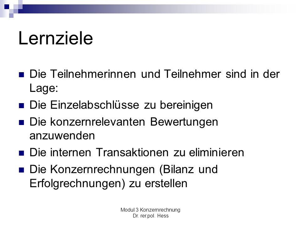 Modul 3 Konzernrechnung Dr. rer.pol. Hess Lernziele Die Teilnehmerinnen und Teilnehmer sind in der Lage: Die Einzelabschlüsse zu bereinigen Die konzer