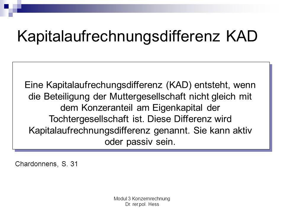 Modul 3 Konzernrechnung Dr. rer.pol. Hess Kapitalaufrechnungsdifferenz KAD Eine Kapitalaufrechungsdifferenz (KAD) entsteht, wenn die Beteiligung der M