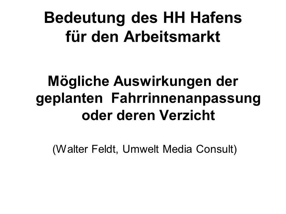 Bedeutung des HH Hafens für den Arbeitsmarkt Mögliche Auswirkungen der geplanten Fahrrinnenanpassung oder deren Verzicht (Walter Feldt, Umwelt Media C