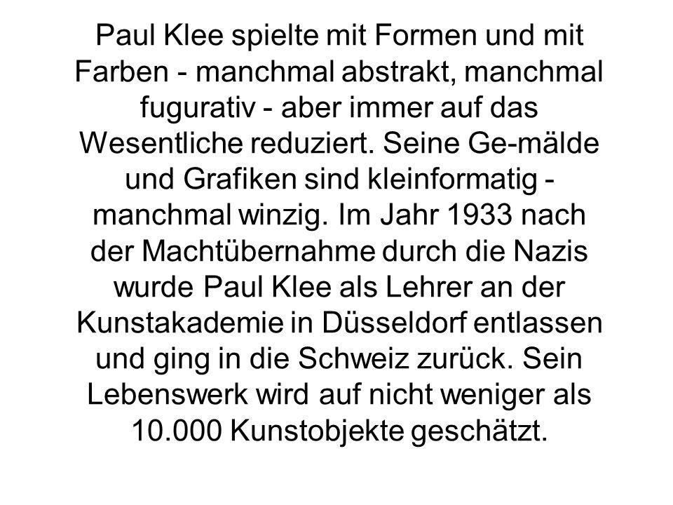 Paul Klee spielte mit Formen und mit Farben - manchmal abstrakt, manchmal fugurativ - aber immer auf das Wesentliche reduziert. Seine Ge-mälde und Gra