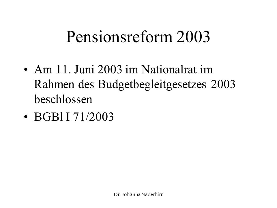 Dr. Johanna Naderhirn Pensionsreform 2003 Am 11. Juni 2003 im Nationalrat im Rahmen des Budgetbegleitgesetzes 2003 beschlossen BGBl I 71/2003