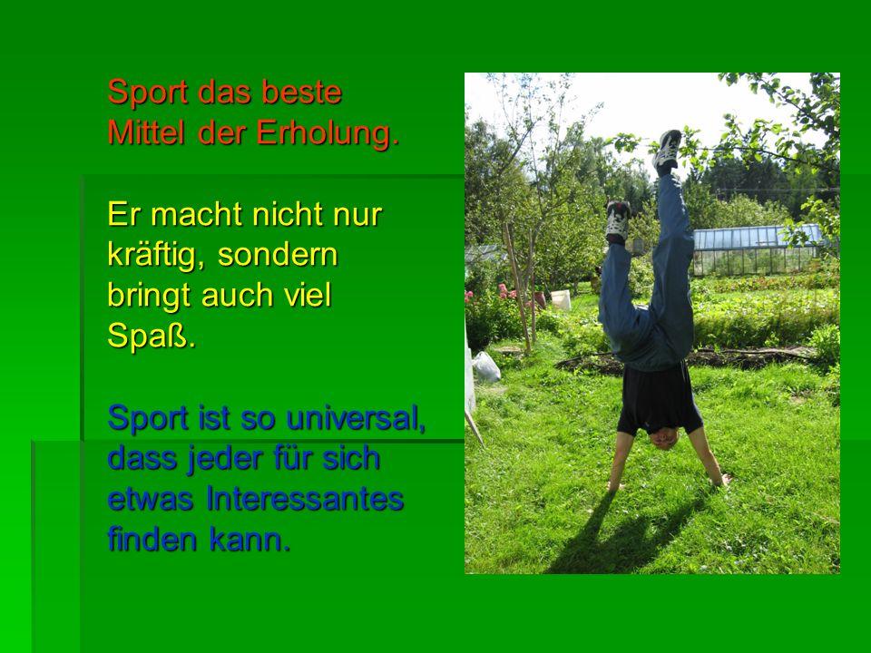 Sport das beste Mittel der Erholung. Er macht nicht nur kräftig, sondern bringt auch viel Spaß. Sport ist so universal, dass jeder für sich etwas Inte