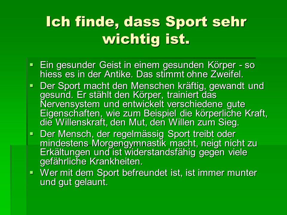 Ich finde, dass Sport sehr wichtig ist. Ein gesunder Geist in einem gesunden Körper - so hiess es in der Antike. Das stimmt ohne Zweifel. Ein gesunder
