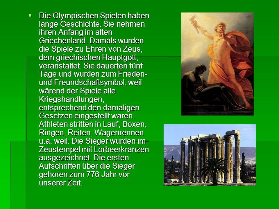 Die Olympischen Spielen haben lange Geschichte. Sie nehmen ihren Anfang im alten Griechenland. Damals wurden die Spiele zu Ehren von Zeus, dem griechi