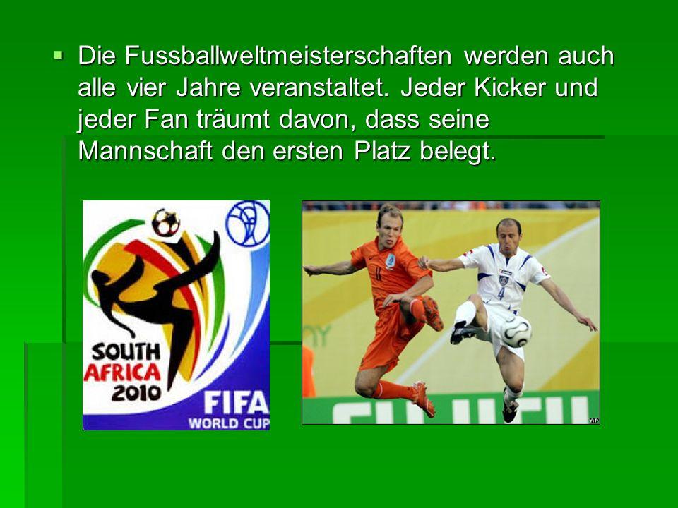 Die Fussballweltmeisterschaften werden auch alle vier Jahre veranstaltet. Jeder Kicker und jeder Fan träumt davon, dass seine Mannschaft den ersten Pl
