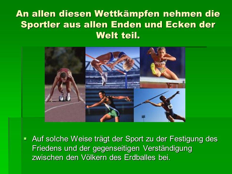 An allen diesen Wettkämpfen nehmen die Sportler aus allen Enden und Ecken der Welt teil. Auf soIche Weise trägt der Sport zu der Festigung des Frieden
