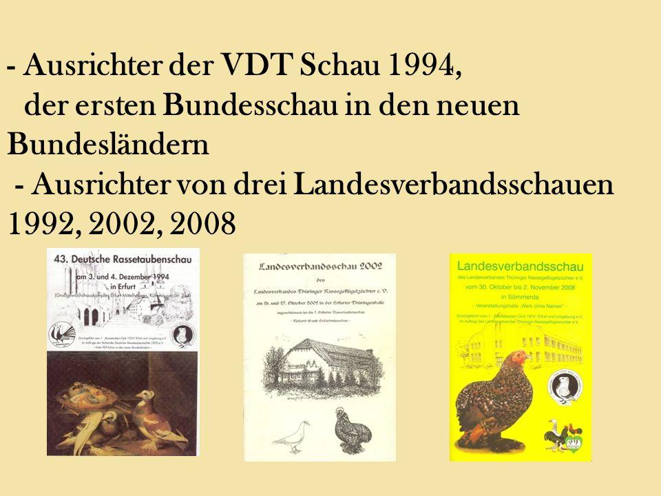 - Ausrichter der VDT Schau 1994, der ersten Bundesschau in den neuen Bundesländern - Ausrichter von drei Landesverbandsschauen 1992, 2002, 2008