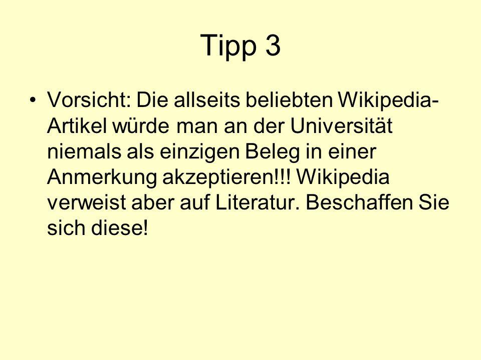 Tipp 3 Vorsicht: Die allseits beliebten Wikipedia- Artikel würde man an der Universität niemals als einzigen Beleg in einer Anmerkung akzeptieren!!! W