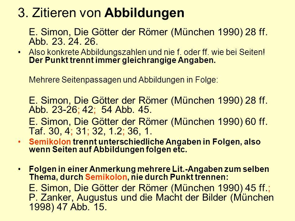 3. Zitieren von Abbildungen E. Simon, Die Götter der Römer (München 1990) 28 ff. Abb. 23. 24. 26. Also konkrete Abbildungszahlen und nie f. oder ff. w