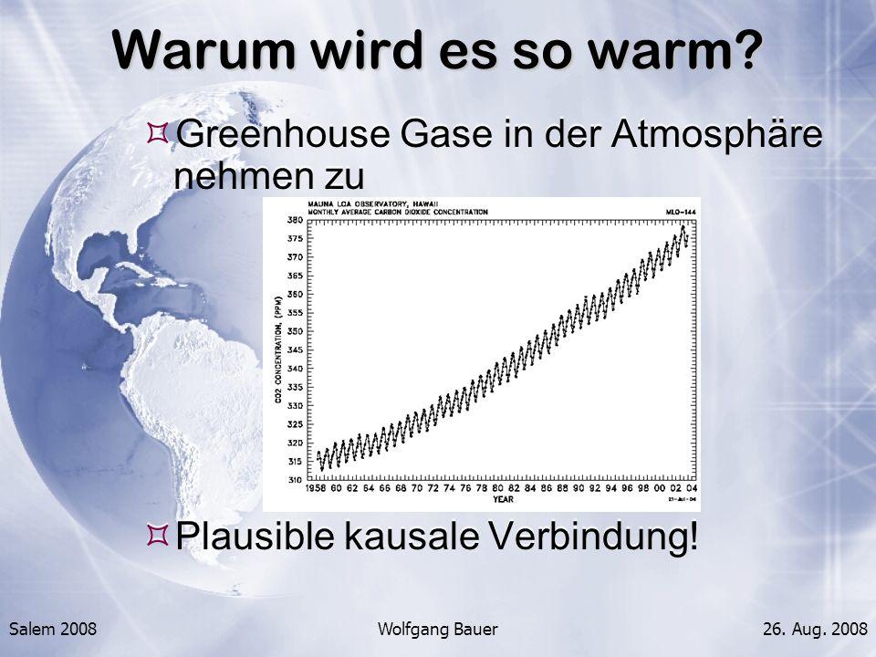 Salem 2008Wolfgang Bauer26. Aug. 2008 Warum wird es so warm? Greenhouse Gase in der Atmosphäre nehmen zu Plausible kausale Verbindung! Greenhouse Gase