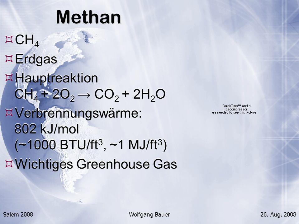 Salem 2008Wolfgang Bauer26. Aug. 2008Methan CH 4 Erdgas Hauptreaktion CH 4 + 2O 2 CO 2 + 2H 2 O Verbrennungswärme: 802 kJ/mol (~1000 BTU/ft 3, ~1 MJ/f