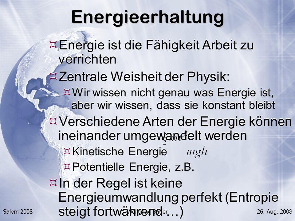 Salem 2008Wolfgang Bauer26. Aug. 2008Energieerhaltung Energie ist die Fähigkeit Arbeit zu verrichten Zentrale Weisheit der Physik: Wir wissen nicht ge