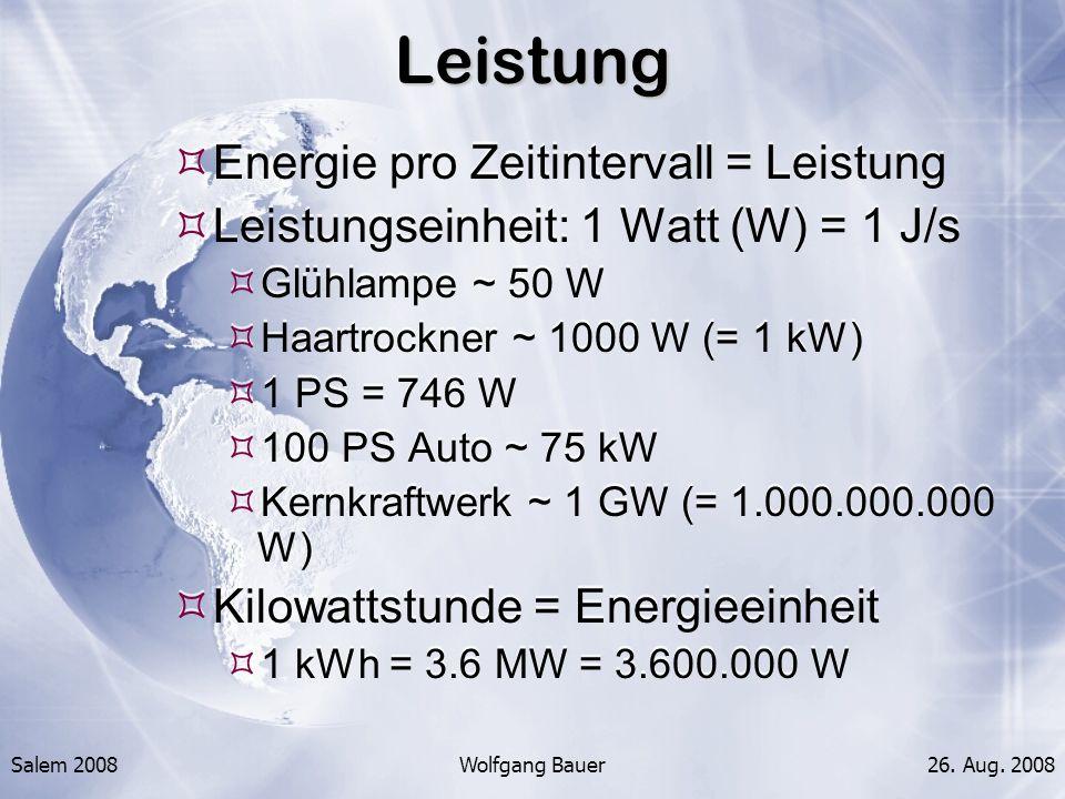 Salem 2008Wolfgang Bauer26. Aug. 2008Leistung Energie pro Zeitintervall = Leistung Leistungseinheit: 1 Watt (W) = 1 J/s Glühlampe ~ 50 W Haartrockner